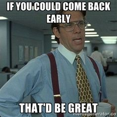 If you could come back early That'd be great | Yeah that'd be great... | Meme Generator