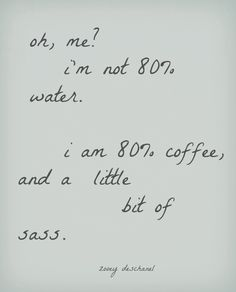I am 80% coffee and a little bit of sass...