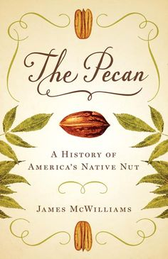 The Pecan: A History of America's Native Nut  This lively history by the acclaimed author of Just Food and A Revolution in Eating follows the pecan from primordial Southern groves to the contemporary Chinese marketplace to reveal how a nut with a very limited natural range has become a global commodity and endangered heirloom.