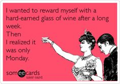 I wanted to reward myself with a hard-earned glass of wine after a long week. Then I realized it was only Monday.