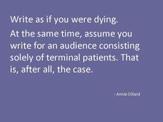 Write as if you were dying. . .