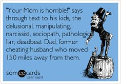 'Your Mom is horrible!' says through text to his kids, the delusional, manipulating, narcissist, sociopath, pathological liar, deadbeat Dad, former cheating husband who moved 150 miles away from them.