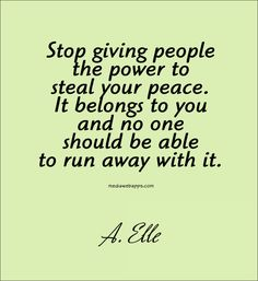 Stop giving people the power to steal your peace. It belongs to you and no one should be able to run away with it.~ Quote by A. Elle