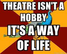 VERY true for me- theatre is my life.