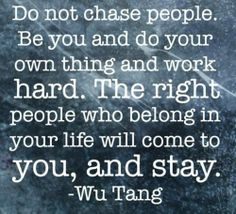 Do not chase people, be you and do your own thing... and the right people will come to you....