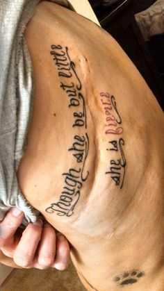 "My personal tattoo: the quote is from Shakespeare: ""Though she be but little, she is fierce."" This quote signifies my battle for life at birth due to extreme prematurity (leading to being very short), and the resulting scar from heart surgery three days later to close the hole in my heart."