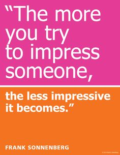 """""""The more you try to impress someone, the less impressive it becomes."""" ~ Frank Sonnenberg   www.FrankSonnenbergOnline.com"""