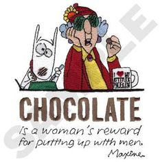 CHOCOLATE is a woman's reward for putting up with men.   ~ Maxine.
