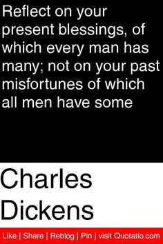 Charles Dickens - Reflect on your present blessings, of which every man has many; not on your past misfortunes of which all men have some #quotations #quotes