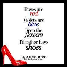 Roses are RED, Violets are BLUE. Keep the FLOWERS, I'd rather have SHOES