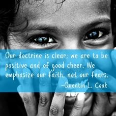 """""""Our doctrine is clear; we are to be positive and of good cheer. We emphasize our faith, not our fears."""" -Quentin L. Cook http://searchforhappiness.org/494/christs-atonement-deepens-our-gratitude Positive, Good Cheer, Faith"""