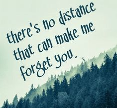 There no distance that can make me forget you!
