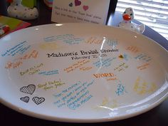 What a great idea for a bridal shower  ...a large platter from Target and porcelain markers from Michaels. Everyone signs the platter with the markers, and baked it at 350. That set in the marker so now it can be kept forever