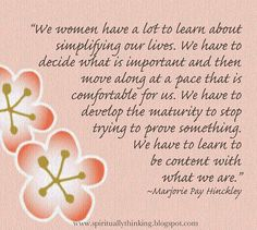"""""""We women have a lot to learn about simplifying our lives. We have to decide what is important and then move along at a pace that is comfortable for us. We have to develop the maturity to stop trying to prove something. We have to learn to be content with what we are.""""   ~Marjorie Pay Hinckley"""