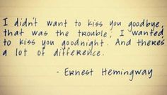 """""""I didn't want to kiss you goodbye, that was the trouble. I wanted to kiss you goodnight. And there's a lot of difference."""" ~Ernest Hemingway"""