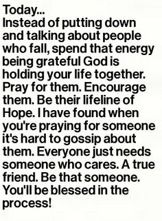 *everyone needs a friend who cares!!  If you feel the need pray instead of running your mouth. Pray even if you never speak ill of someone when you know they don't have it together or are going through something! Be like Jesus :) LOVE