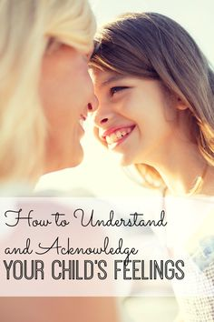 Why It's Important to Acknowledge Your Child's Feelings - great, great tips!!