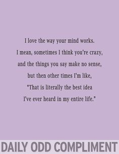 """Daily Odd Compliment: I love the way your mind works. I mean, sometimes I think you're cute, and the things you say make no sense, but then other times I'm like, """"That is literally the best idea I've ever heard in my entire life."""""""