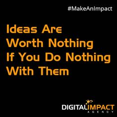 Ideas are worth nothing if you do nothing with them.  #MakeAnImpact