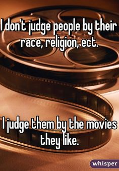 I don't judge people by their race, religion, etc. I judge them by the movies they like.