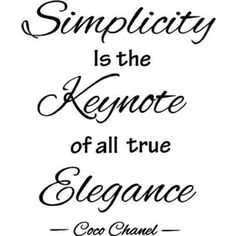 Simplicity is the keynote of all true elegance. ~Coco Chanel
