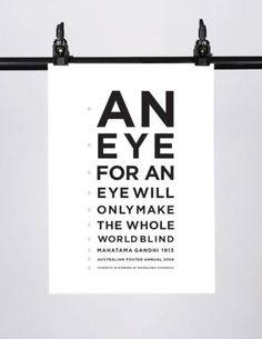 an eye for an eye will only make the whole world blind (Mahatma Gandhi - 1913)