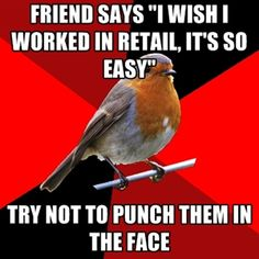 """Friend says """"I wish I worked in retail, it's so easy"""" try not to punch them in the face   Retail Robin"""