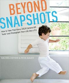Beyond Snapshots: How to Take That Fancy DSLR Camera Off: Perfect gift idea for the new mom or anyone looking to take their photography up a notch in 2013.