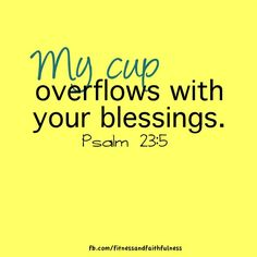My cup overflows with your blessings.