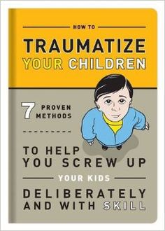 How to Traumatize Your Children: 7 Proven Methods to Help You Screw Up Your Kids Deliberately and with Skill: Bradley R. Hughes: 97816010630...