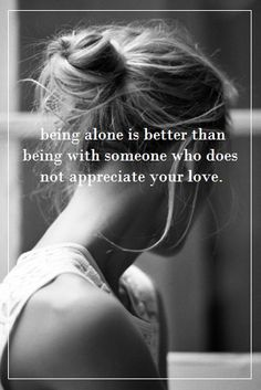 Being alone is better than being with someone who does not appreciate your love.  #PictureQuotes, #Love, #Alone   If you like it ♥Share it♥  with your friends.  View more #quotes on http://quotes-lover.com/
