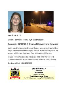 Victim: Jennifer Jones, w/f, 07/14/1980  Occurred: 01/30/13 @ Emanuel Cleaver II and Elmwood  Victim was driving west on Emanuel Cleaver when a road rage incident began between her and the suspect vehicle. As her vehicle passed the suspect vehicle, two shots were fired at the victim, killing her.  Suspect vehicle has been described as a 1995-1999 Maroon Ford Explorer or Mercury Mountaineer and was driven by a black female.  Det. Leland Blank (816)234-5043