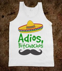 Adios, Bitchachos. Need for Cinco De Mayo or a Trip to Mexico.