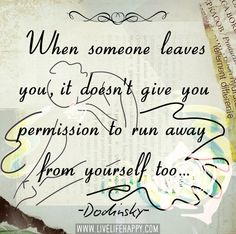 When someone leaves you, it doesn't give you permission to run away from yourself too. -Dodinsky by deeplifequotes, via Flickr