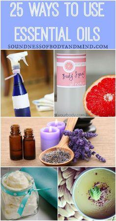 25 Ways to Use Essential Oils   http://soundnessofbodyandmind.com/