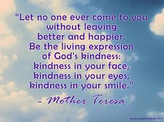 """Mother Teresa """"Let no one ever come to you without leaving better and happier. Be the living expression of God's kindness: kindness in your face, kindness in your eyes, kindness in your smile."""" #quotes #motherteresa #inspireothers"""