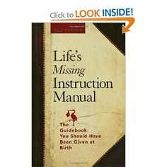 Life's Missing Instruction Manual : The Guidebook You Should Have Been Given at Birth