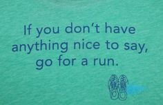 If you don't have anything nice to say, go for a run.