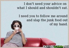 I don't need your advice on  what I should and shouldn't eat.  I need you to follow me around and slap the junk food out of my hand.