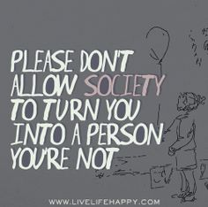 Please don't allow society to turn you into a person you're not.