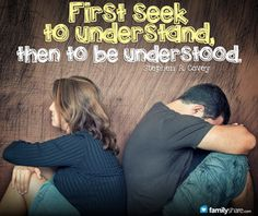 First seek to understand, THEN to be understood. -Covey