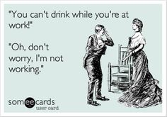 you can not drink at work, funny quotes