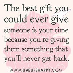 The best gift you could ever give someone is your time because you're giving them something that you'll never get back.