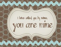 """""""Fear not, for I have redeemed you; I have summoned you by name; you are mine""""  Isaiah 43:1b"""