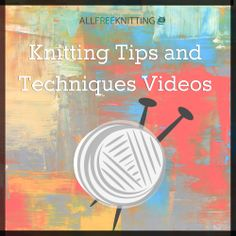 7 Must-Have Knitting Tips and Techniques Videos