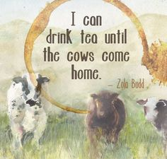 """""""I can drink tea until the cows come home."""" - Zola Budd - Image by @Hallie Torrey"""