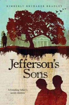 Jefferson's Sons: A Founding Father's Secret Children by Kimberly Brubaker Bradley - A fictionalized look at the last twenty years of Thomas Jefferson's life at Monticello through the eyes of three of his slaves, two of whom were his sons by his slave, Sally Hemings.