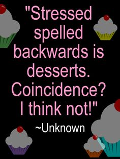 Humorous-Quote- Stressed spelled backwards is desserts. Coincidence? I think not!