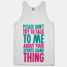 Please Don't Try to Talk to Me About Your Sports Game Thing #funny #sports #dumb #girly #game #athletic #sassy #cute #fashion #style #nerdy #hooraysports