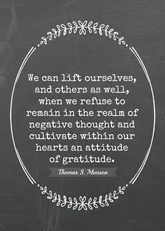 "Free Thanksgiving printable: ""We can lift ourselves, and others as well, when we refuse to remain in the realm of negative thought and cultivate within our hearts an attitude of gratitude.""  -Thomas S. Monson"
